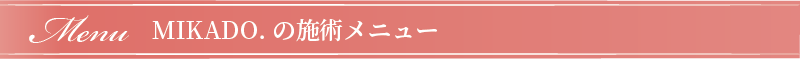 Menu MIKADO.の施術メニュー